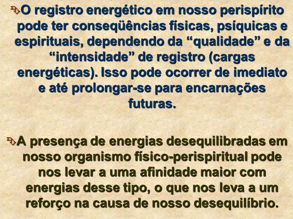 O registro energético em nosso perispírito pode ter conseqüências físicas, psíquicas e espirituais, dependendo da qualidade e da intensidade de registro (cargas energéticas). Isso pode ocorrer de imediato e até prolongar-se para encarnações futuras.