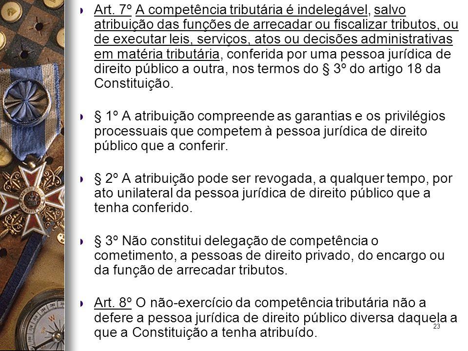 Art. 7º A competência tributária é indelegável, salvo atribuição das funções de arrecadar ou fiscalizar tributos, ou de executar leis, serviços, atos ou decisões administrativas em matéria tributária, conferida por uma pessoa jurídica de direito público a outra, nos termos do § 3º do artigo 18 da Constituição.