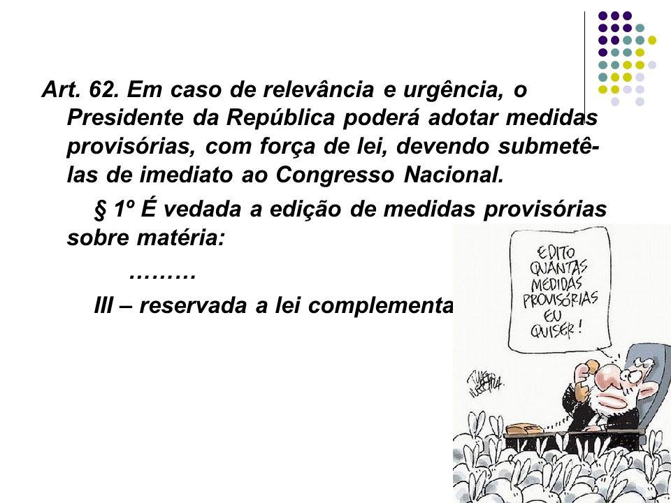 Art. 62. Em caso de relevância e urgência, o Presidente da República poderá adotar medidas provisórias, com força de lei, devendo submetê-las de imediato ao Congresso Nacional.