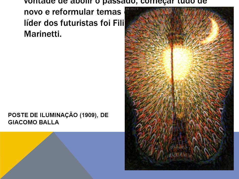 FUTURISMO – no Futurismo, predomina uma vontade de abolir o passado, começar tudo de novo e reformular temas e técnicas da arte. O líder dos futuristas foi Filippo Tommaso Marinetti.