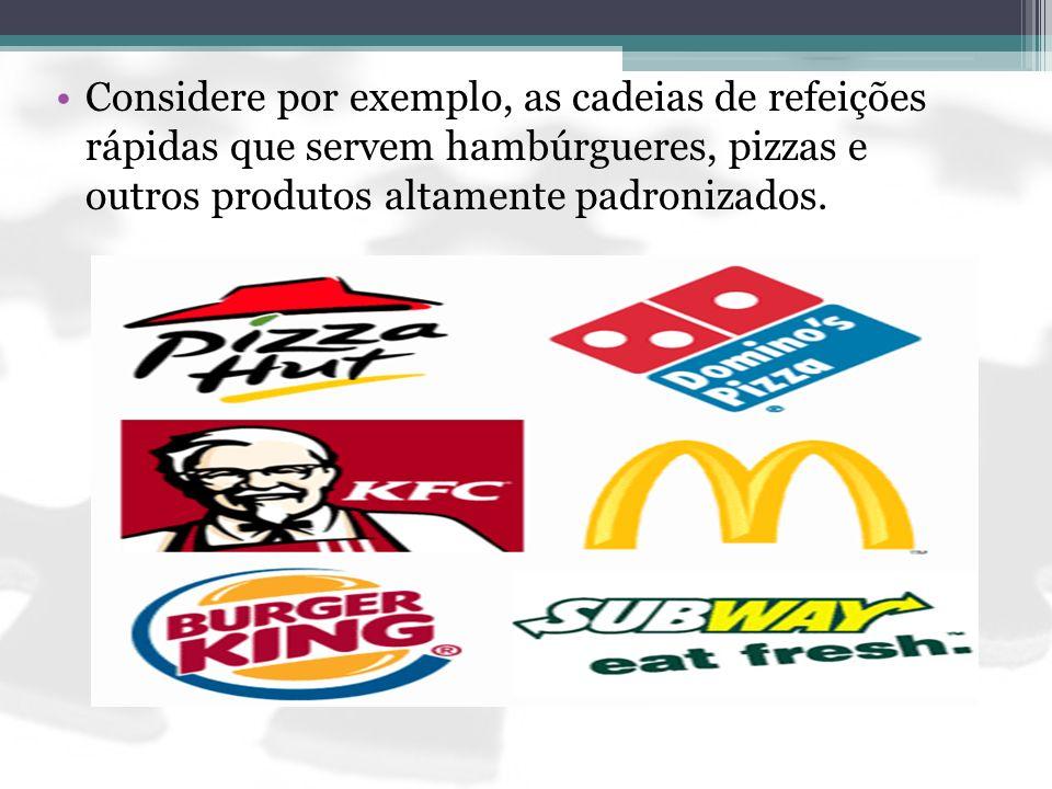 Considere por exemplo, as cadeias de refeições rápidas que servem hambúrgueres, pizzas e outros produtos altamente padronizados.