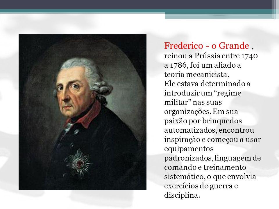 Frederico - o Grande , reinou a Prússia entre 1740 a 1786, foi um aliado a teoria mecanicista.