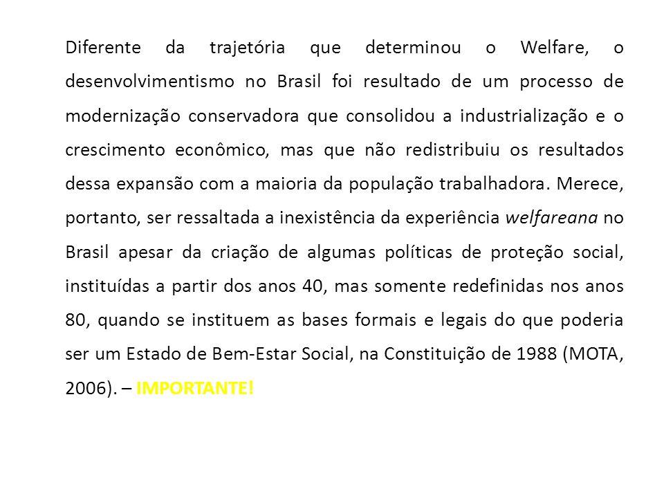 Diferente da trajetória que determinou o Welfare, o desenvolvimentismo no Brasil foi resultado de um processo de modernização conservadora que consolidou a industrialização e o crescimento econômico, mas que não redistribuiu os resultados dessa expansão com a maioria da população trabalhadora.