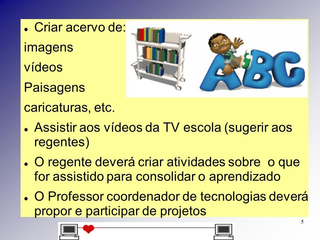 Criar acervo de: imagens. vídeos. Paisagens. caricaturas, etc. Assistir aos vídeos da TV escola (sugerir aos regentes)