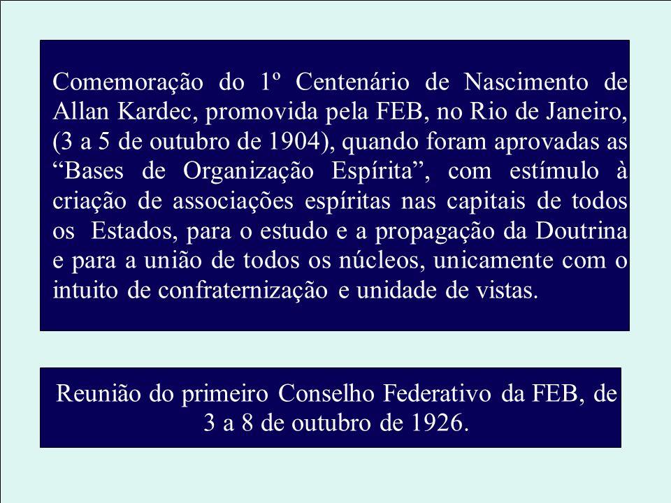 Comemoração do 1º Centenário de Nascimento de Allan Kardec, promovida pela FEB, no Rio de Janeiro, (3 a 5 de outubro de 1904), quando foram aprovadas as Bases de Organização Espírita , com estímulo à criação de associações espíritas nas capitais de todos os Estados, para o estudo e a propagação da Doutrina e para a união de todos os núcleos, unicamente com o intuito de confraternização e unidade de vistas.