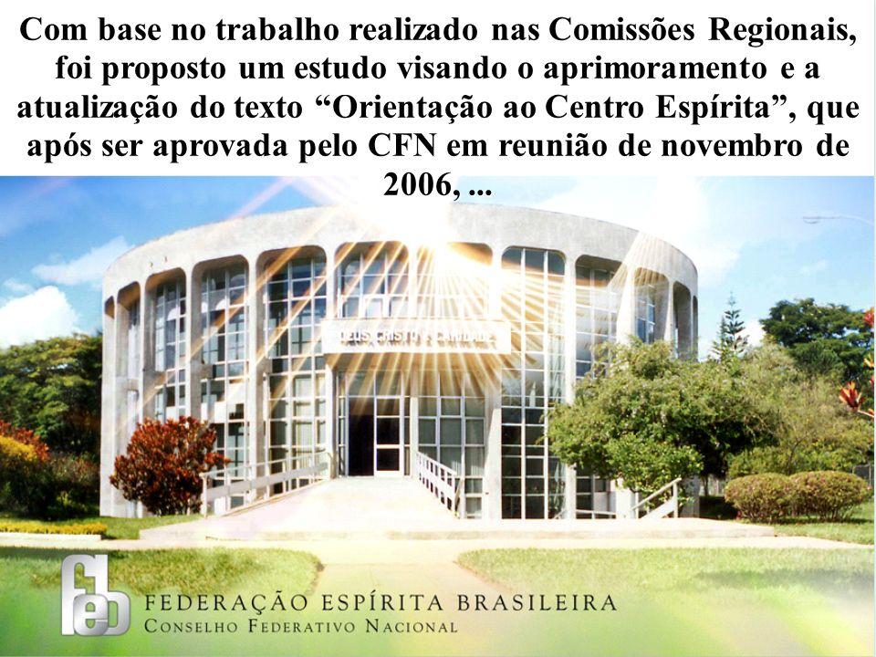 Com base no trabalho realizado nas Comissões Regionais, foi proposto um estudo visando o aprimoramento e a atualização do texto Orientação ao Centro Espírita , que após ser aprovada pelo CFN em reunião de novembro de 2006, ...