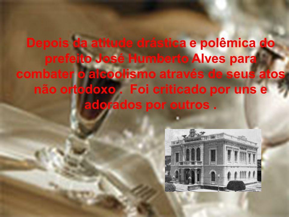 Depois da atitude drástica e polêmica do prefeito José Humberto Alves para combater o alcoolismo através de seus atos não ortodoxo .