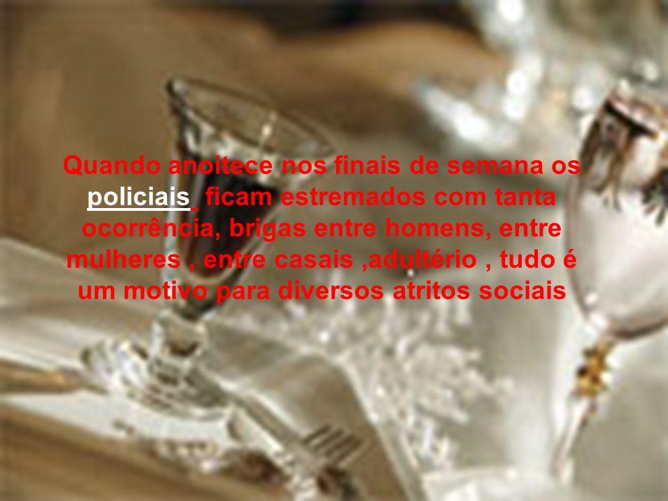 Quando anoitece nos finais de semana os policiais ficam estremados com tanta ocorrência, brigas entre homens, entre mulheres , entre casais ,adultério , tudo é um motivo para diversos atritos sociais