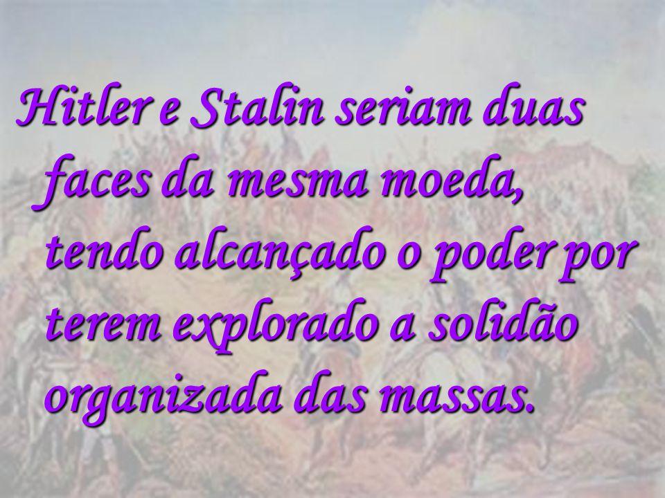 Hitler e Stalin seriam duas faces da mesma moeda, tendo alcançado o poder por terem explorado a solidão organizada das massas.