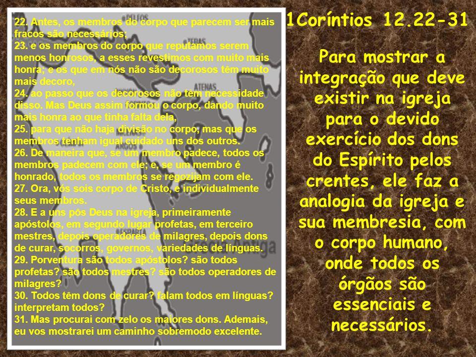 1Coríntios 12.22-31 22. Antes, os membros do corpo que parecem ser mais fracos são necessários;