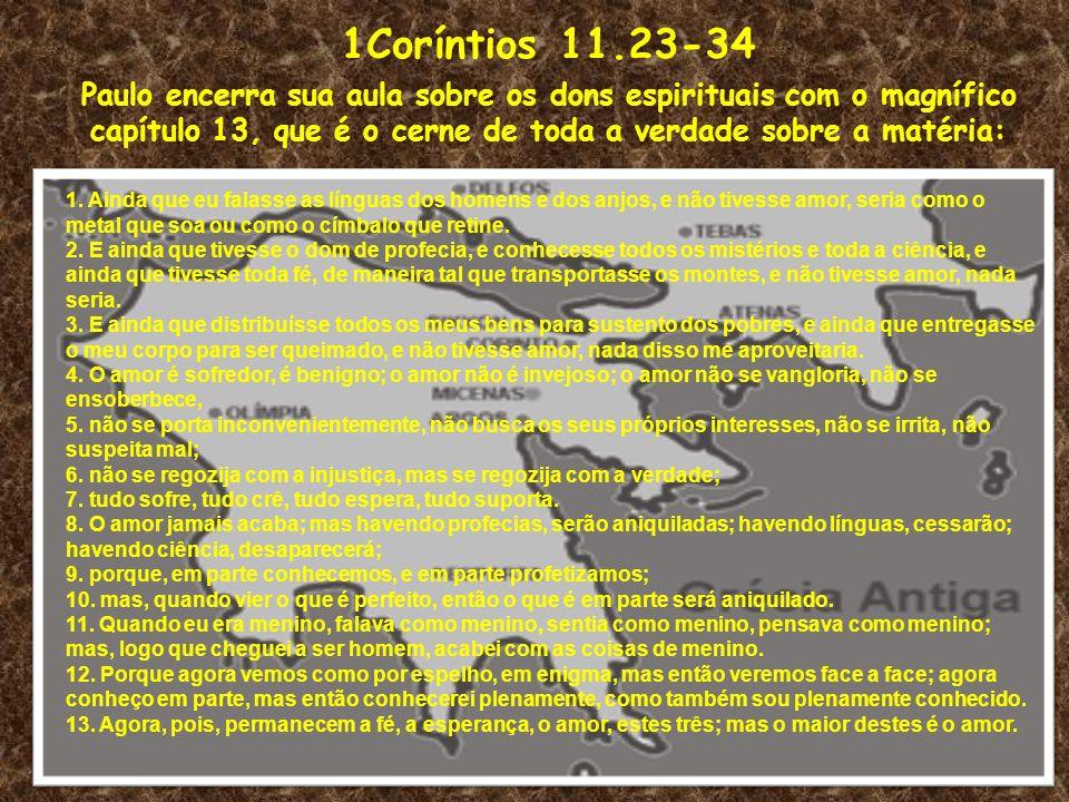 1Coríntios 11.23-34 Paulo encerra sua aula sobre os dons espirituais com o magnífico capítulo 13, que é o cerne de toda a verdade sobre a matéria: