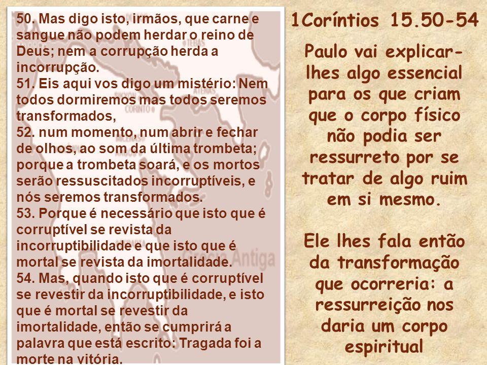 50. Mas digo isto, irmãos, que carne e sangue não podem herdar o reino de Deus; nem a corrupção herda a incorrupção.