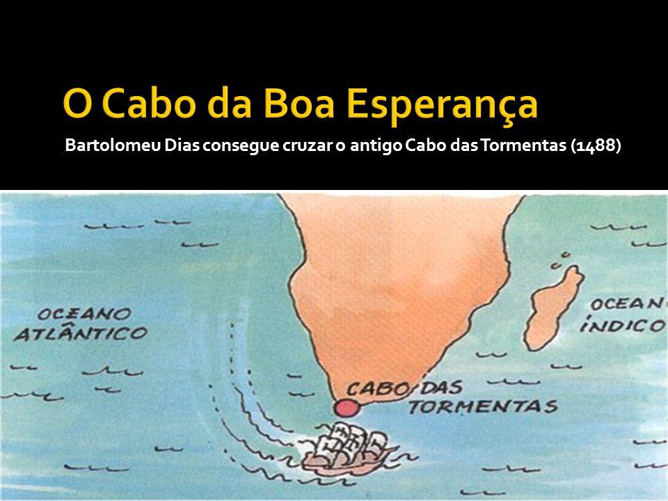 O Cabo da Boa Esperança Bartolomeu Dias consegue cruzar o antigo Cabo das Tormentas (1488)