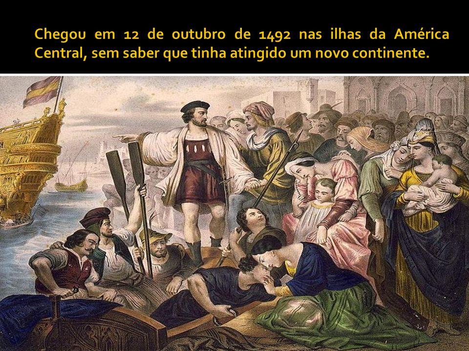 Chegou em 12 de outubro de 1492 nas ilhas da América Central, sem saber que tinha atingido um novo continente.
