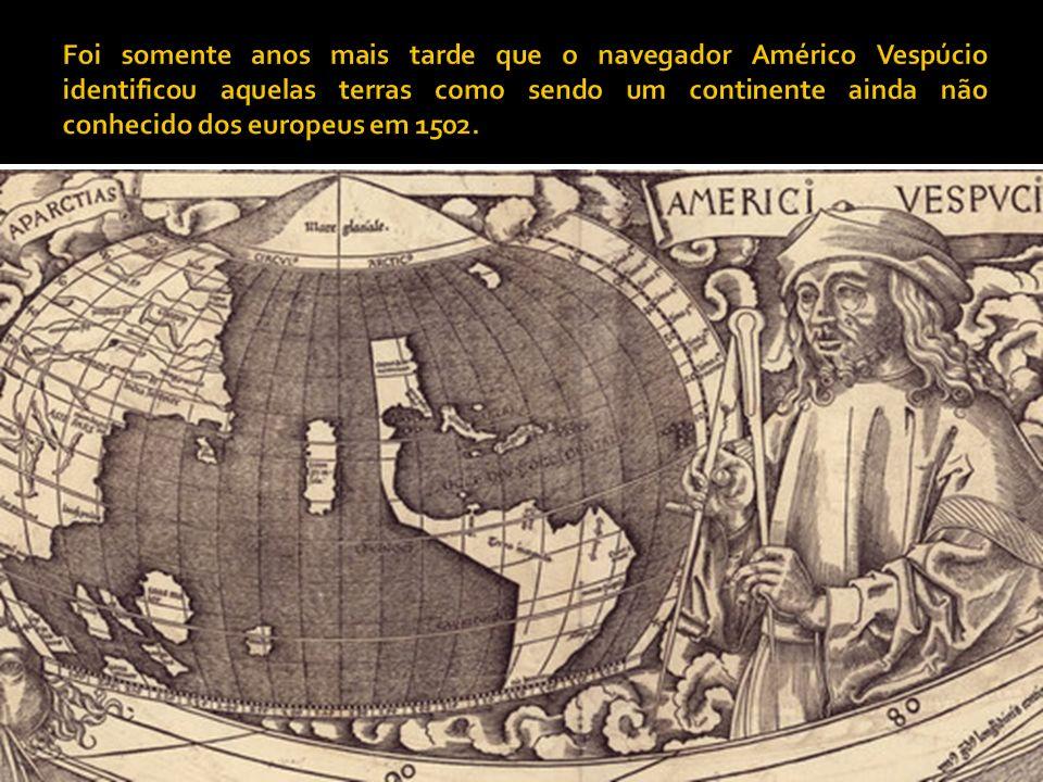 Foi somente anos mais tarde que o navegador Américo Vespúcio identificou aquelas terras como sendo um continente ainda não conhecido dos europeus em 1502.