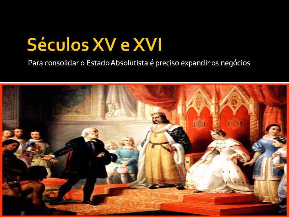 Séculos XV e XVI Para consolidar o Estado Absolutista é preciso expandir os negócios