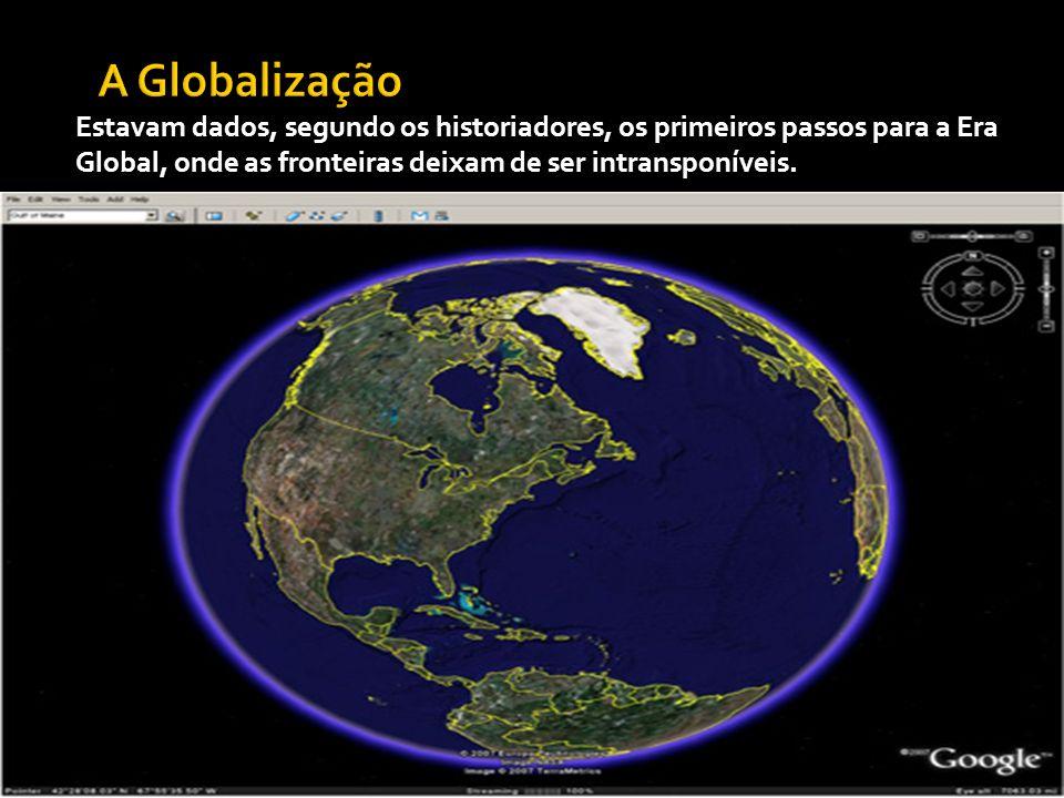 A Globalização Estavam dados, segundo os historiadores, os primeiros passos para a Era Global, onde as fronteiras deixam de ser intransponíveis.