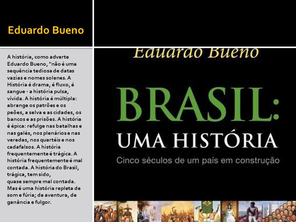 Eduardo Bueno A história, como adverte Eduardo Bueno, não é uma sequência tediosa de datas.