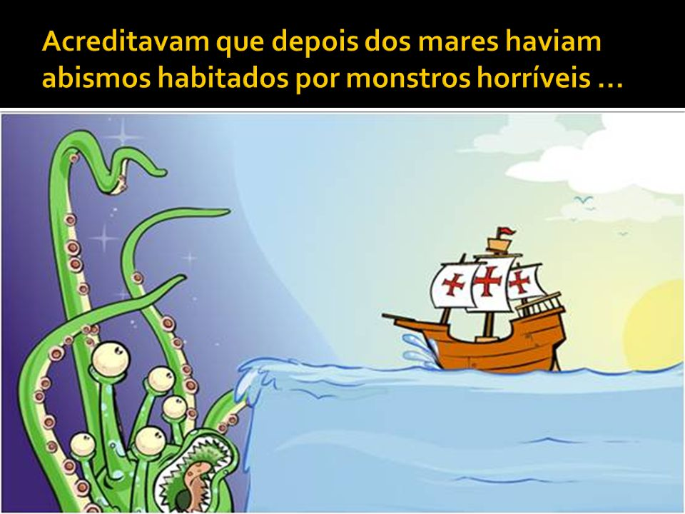 Acreditavam que depois dos mares haviam abismos habitados por monstros horríveis ...