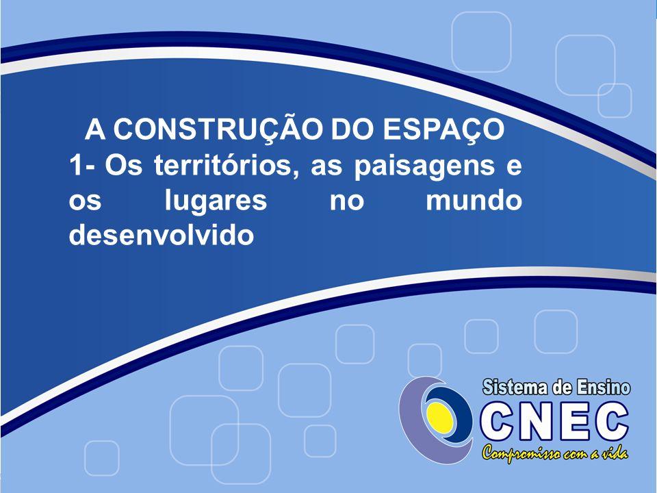 A CONSTRUÇÃO DO ESPAÇO 1- Os territórios, as paisagens e os lugares no mundo desenvolvido
