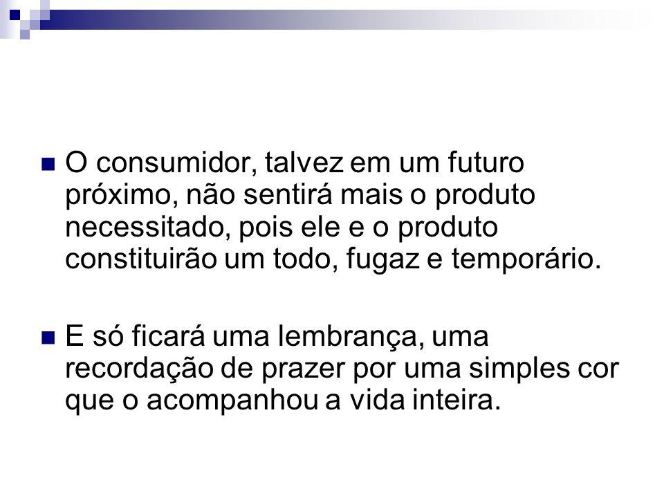 O consumidor, talvez em um futuro próximo, não sentirá mais o produto necessitado, pois ele e o produto constituirão um todo, fugaz e temporário.