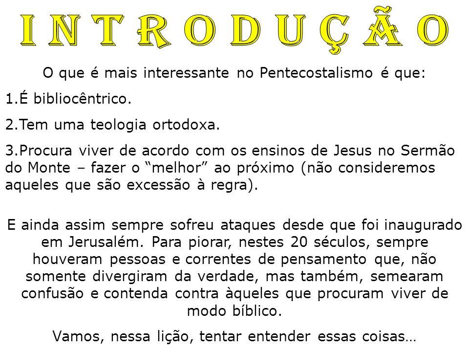 I N T R O D U Ç Ã O O que é mais interessante no Pentecostalismo é que: É bibliocêntrico. Tem uma teologia ortodoxa.