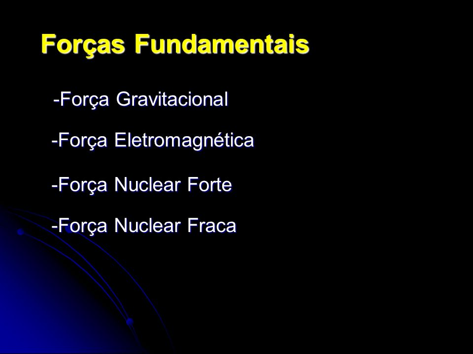 Forças Fundamentais -Força Gravitacional -Força Eletromagnética