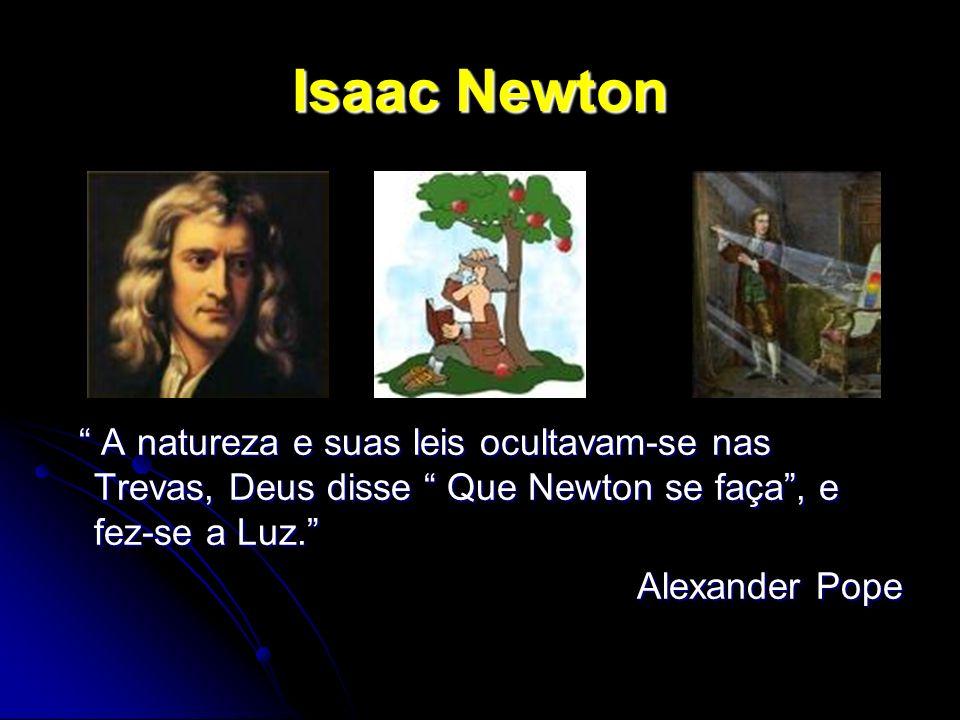 Isaac Newton A natureza e suas leis ocultavam-se nas Trevas, Deus disse Que Newton se faça , e fez-se a Luz.