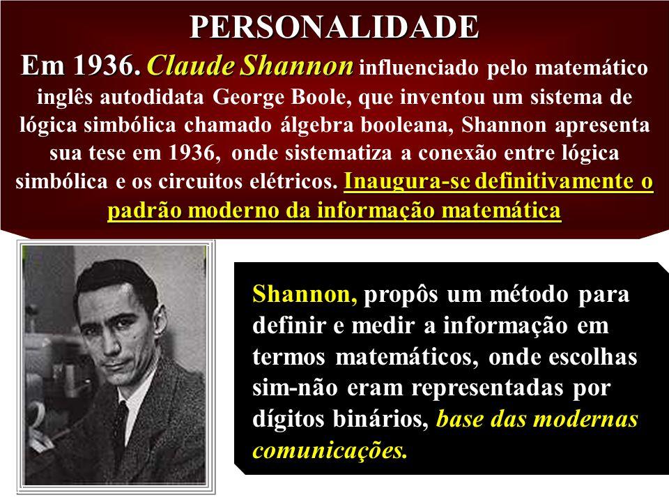 PERSONALIDADE Em 1936. Claude Shannon influenciado pelo matemático inglês autodidata George Boole, que inventou um sistema de lógica simbólica chamado álgebra booleana, Shannon apresenta sua tese em 1936, onde sistematiza a conexão entre lógica simbólica e os circuitos elétricos. Inaugura-se definitivamente o padrão moderno da informação matemática