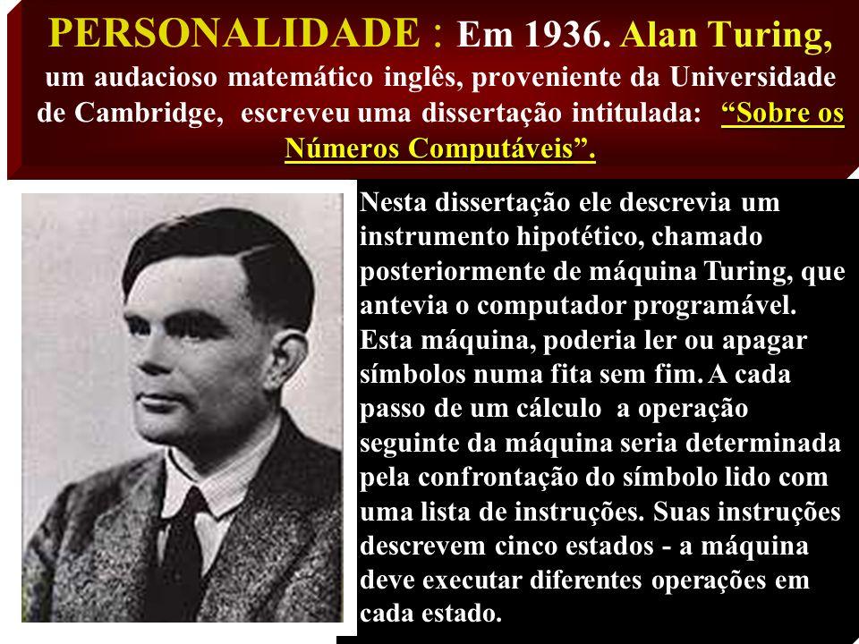 PERSONALIDADE : Em 1936. Alan Turing, um audacioso matemático inglês, proveniente da Universidade de Cambridge, escreveu uma dissertação intitulada: Sobre os Números Computáveis .