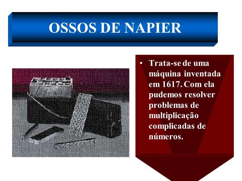 OSSOS DE NAPIER Trata-se de uma máquina inventada em 1617.