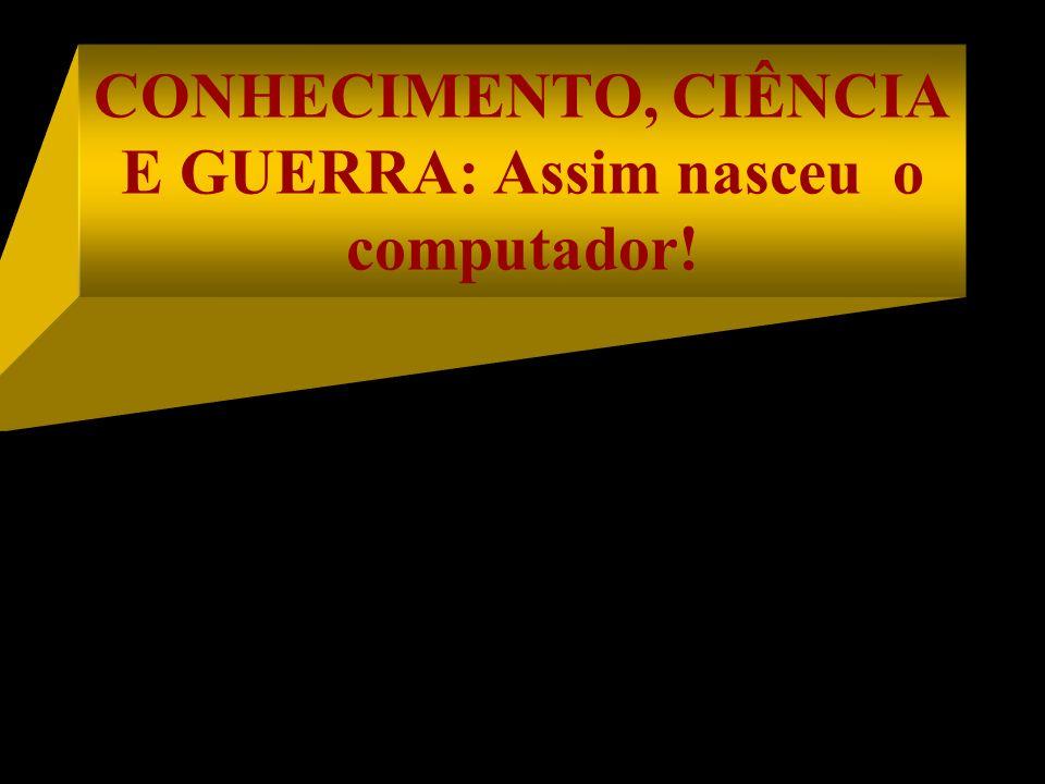 CONHECIMENTO, CIÊNCIA E GUERRA: Assim nasceu o computador!