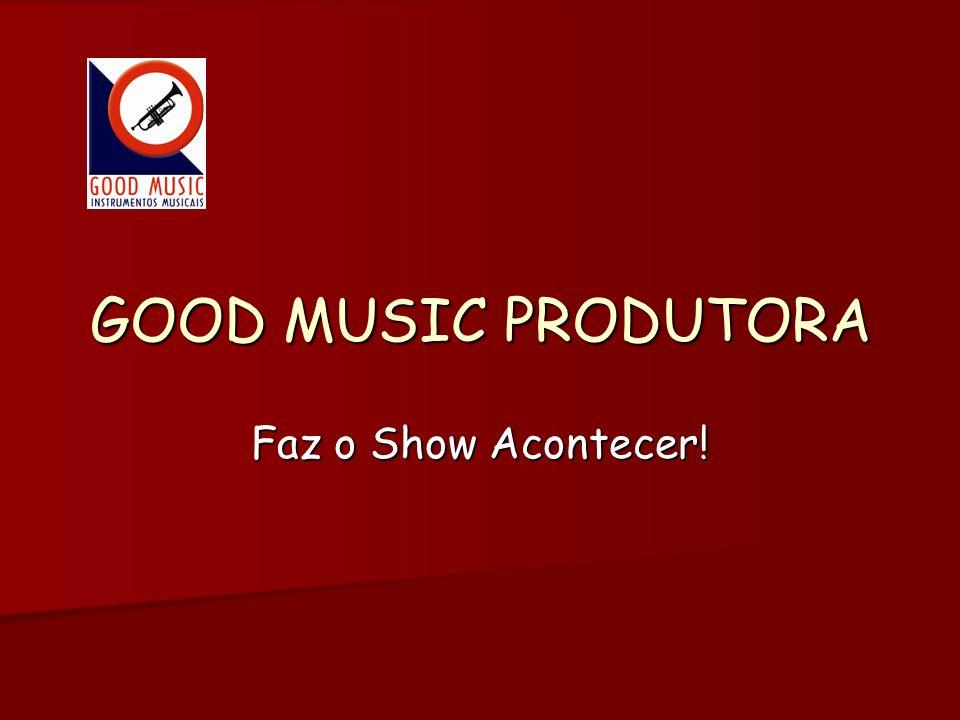 GOOD MUSIC PRODUTORA Faz o Show Acontecer!