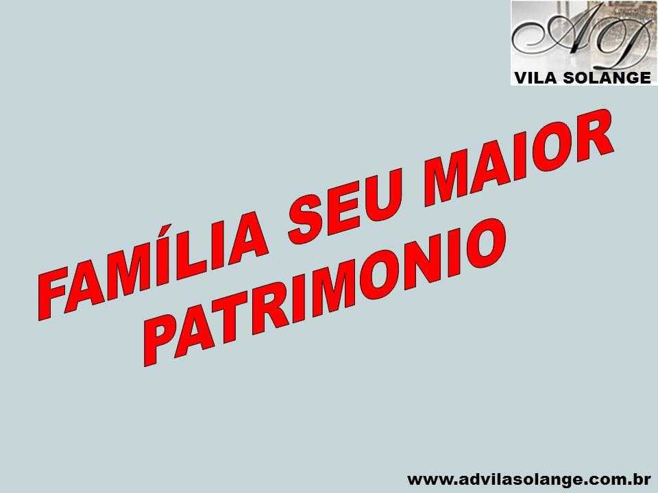 VILA SOLANGE FAMÍLIA SEU MAIOR PATRIMONIO www.advilasolange.com.br