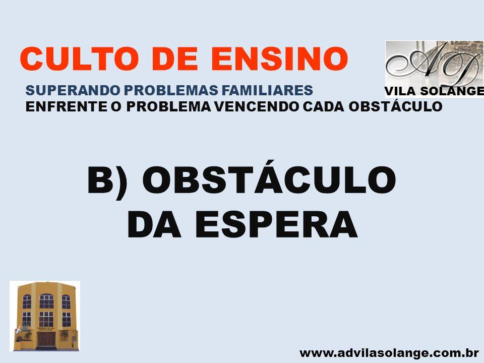 B) OBSTÁCULO DA ESPERA CULTO DE ENSINO SUPERANDO PROBLEMAS FAMILIARES