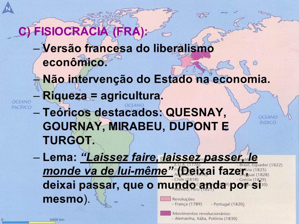 C) FISIOCRACIA (FRA):Versão francesa do liberalismo econômico. Não intervenção do Estado na economia.