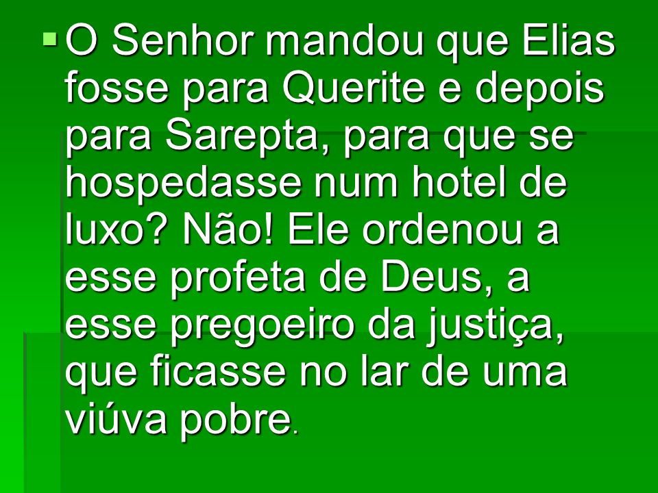 O Senhor mandou que Elias fosse para Querite e depois para Sarepta, para que se hospedasse num hotel de luxo.