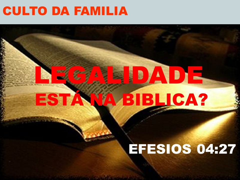 CULTO DA FAMILIA LEGALIDADE ESTÁ NA BIBLICA EFESIOS 04:27