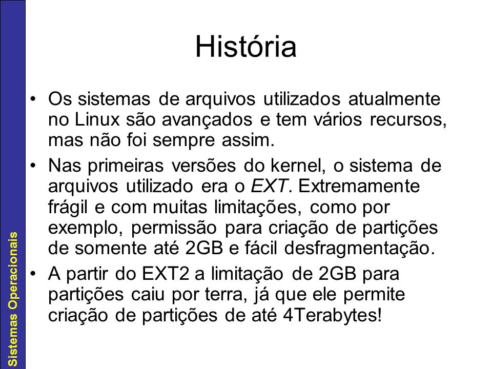 História Os sistemas de arquivos utilizados atualmente no Linux são avançados e tem vários recursos, mas não foi sempre assim.