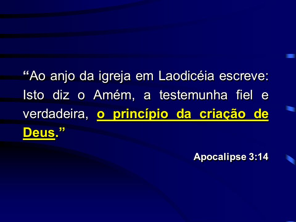Ao anjo da igreja em Laodicéia escreve: Isto diz o Amém, a testemunha fiel e verdadeira, o princípio da criação de Deus.