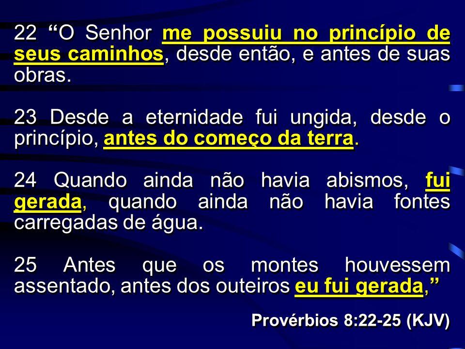22 O Senhor me possuiu no princípio de seus caminhos, desde então, e antes de suas obras.
