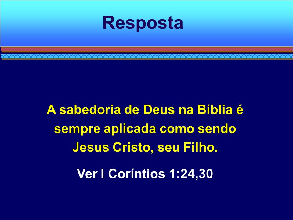 Resposta A sabedoria de Deus na Bíblia é sempre aplicada como sendo Jesus Cristo, seu Filho.