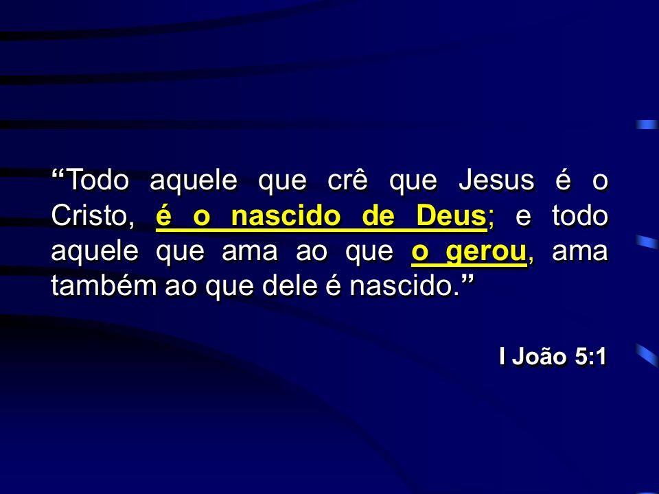 Todo aquele que crê que Jesus é o Cristo, é o nascido de Deus; e todo aquele que ama ao que o gerou, ama também ao que dele é nascido.