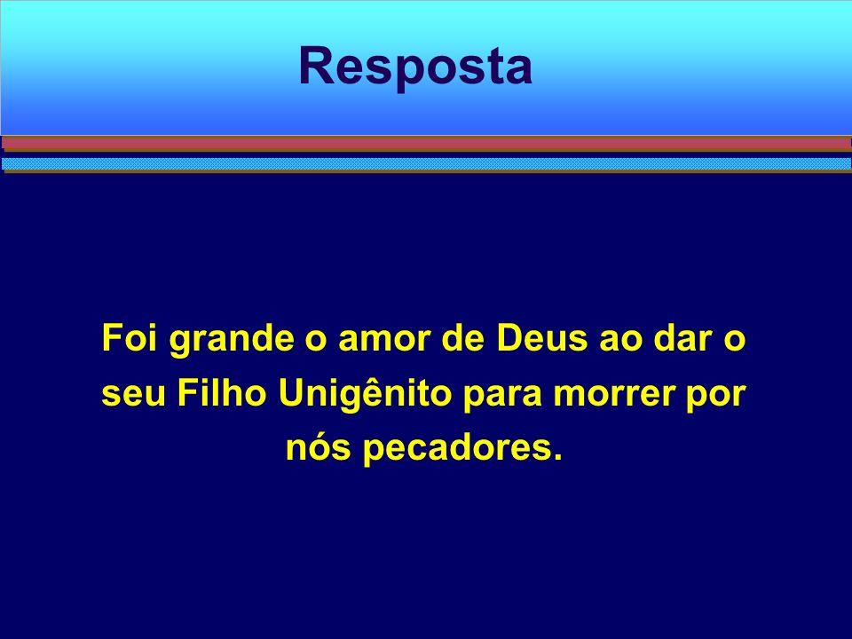 Resposta Foi grande o amor de Deus ao dar o seu Filho Unigênito para morrer por nós pecadores.