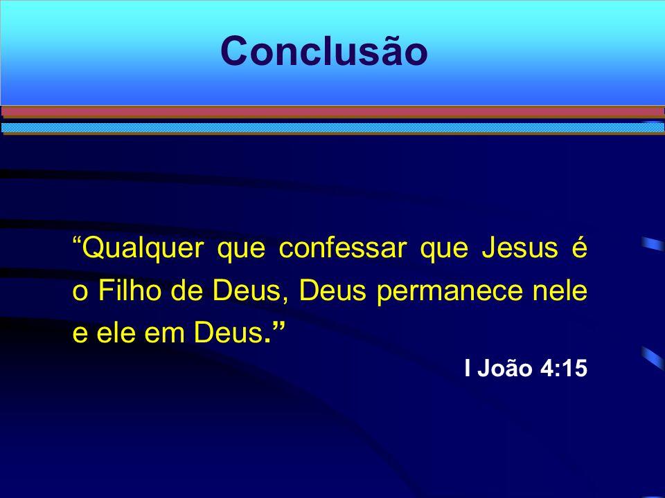 Conclusão Qualquer que confessar que Jesus é o Filho de Deus, Deus permanece nele e ele em Deus. I João 4:15.