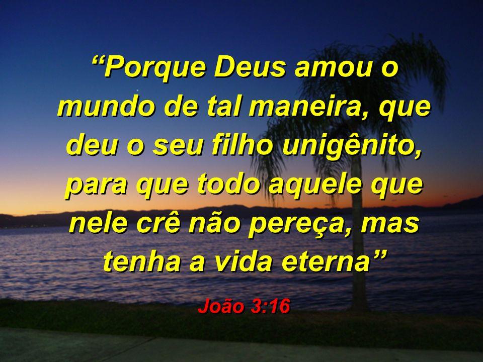 Porque Deus amou o mundo de tal maneira, que deu o seu filho unigênito, para que todo aquele que nele crê não pereça, mas tenha a vida eterna