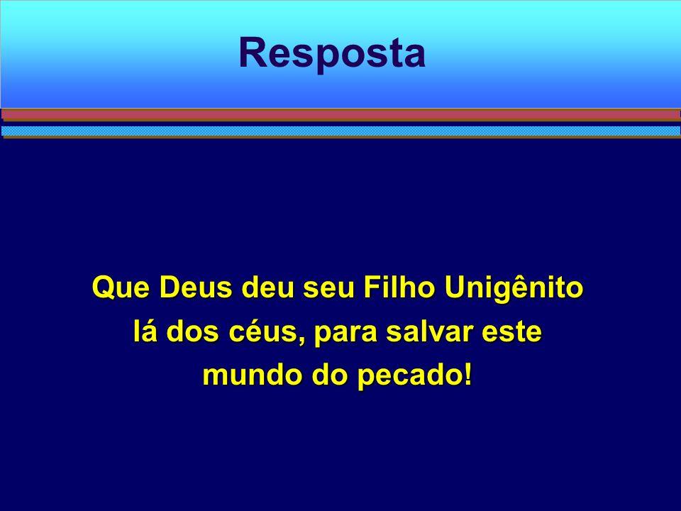 Resposta Que Deus deu seu Filho Unigênito lá dos céus, para salvar este mundo do pecado!