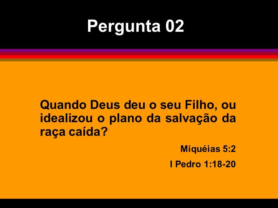 Pergunta 02 Quando Deus deu o seu Filho, ou idealizou o plano da salvação da raça caída Miquéias 5:2.