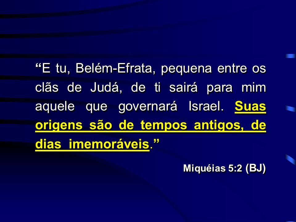 E tu, Belém-Efrata, pequena entre os clãs de Judá, de ti sairá para mim aquele que governará Israel. Suas origens são de tempos antigos, de dias imemoráveis.