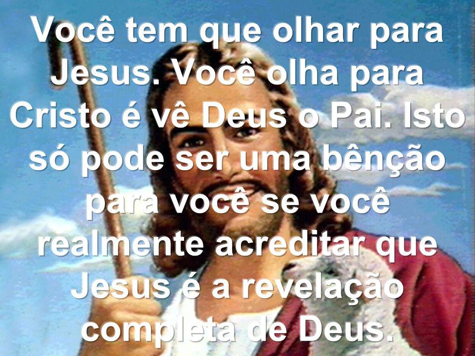 Você tem que olhar para Jesus. Você olha para Cristo é vê Deus o Pai